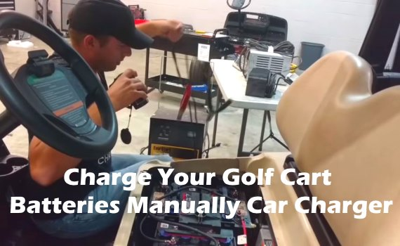 Charge Your Golf Cart Batteries Manually Car Charger